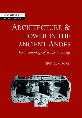 Architecture and Power in the Ancient Andes: The Archaeology of Public Buildings (New Studies in Archaeology)