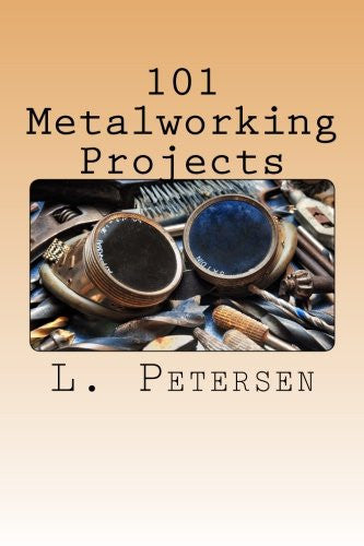 101 Metalworking Projects: A Guide In Shopwork For Students In Secondary, Continuation, and Vocational School