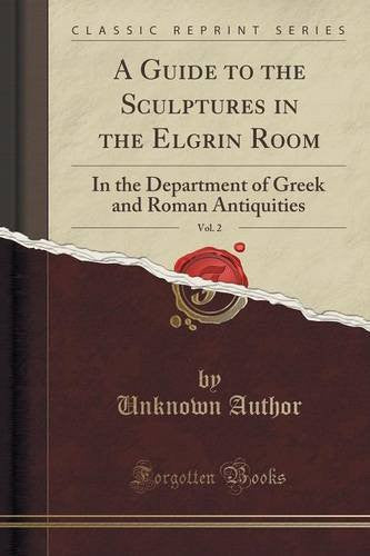A Guide to the Sculptures in the Elgrin Room, Vol. 2: In the Department of Greek and Roman Antiquities (Classic Reprint)