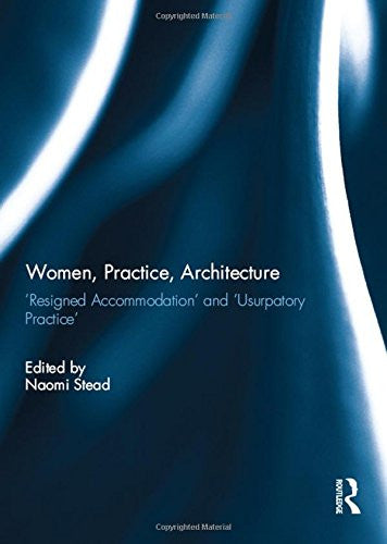 Women, Practice, Architecture: 'Resigned Accommodation' and 'Usurpatory Practice'