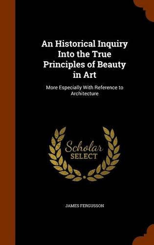 An Historical Inquiry Into the True Principles of Beauty in Art: More Especially With Reference to Architecture