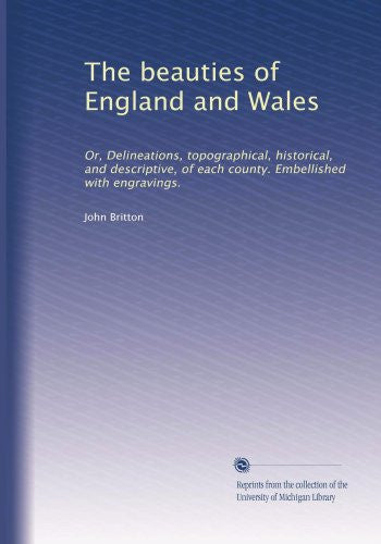 The beauties of England and Wales: Or, Delineations, topographical, historical, and descriptive, of each county. Embellished with engravings.
