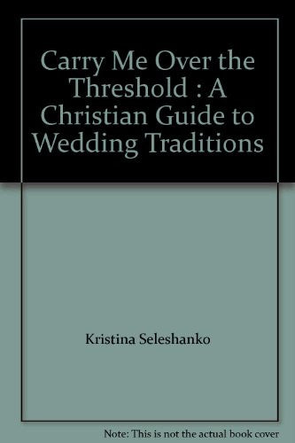 Carry Me Over the Threshold : A Christian Guide to Wedding Traditions