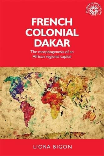 French colonial Dakar: The morphogenesis of an African regional capital (Studies in Imperialism MUP)