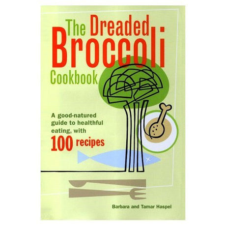 Dreaded Broccoli Cookbook: A Good-Natured Guide to Healthful Eating, With 100 Recipes