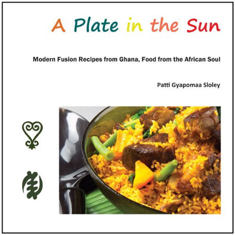 A Plate in the Sun: Modern Fusion Recipes from Ghana, Food from the African Soul