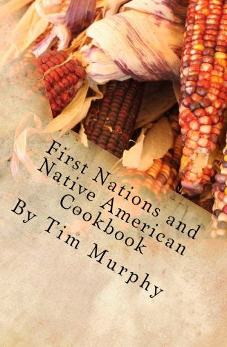 First Nations and Native American Cookbook: Recipes from North American Tribes (Historical Cookbooks) (Volume 1)