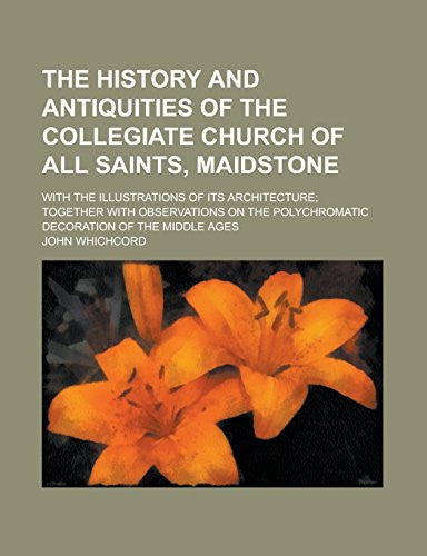 The history and antiquities of the collegiate church of All Saints, Maidstone; with the illustrations of its architecture; together with Observations on the polychromatic decoration of the middle ages