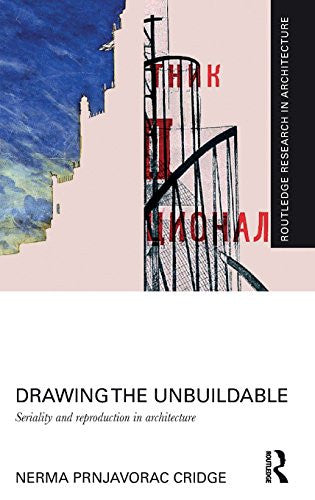 Drawing the Unbuildable: Seriality and Reproduction in Architecture (Routledge Research in Architecture)