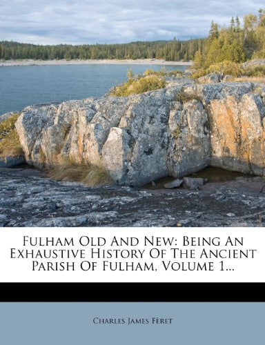 Fulham Old And New: Being An Exhaustive History Of The Ancient Parish Of Fulham, Volume 1...