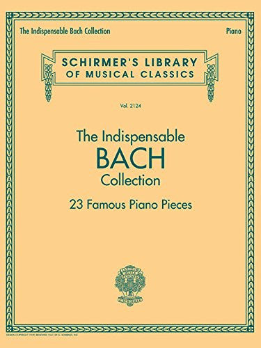 The Indispensable Bach Collection - 23 Famous Piano Pieces: Schirmer's Library of Musical Classics Vol. 2124