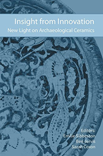 Insight from Innovation: New Light on Archaeological Ceramics (Southampton Monographs in Archaeology)