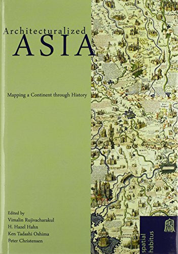 Architecturalized Asia: Mapping a Continent through History (Spatial Habitus: Making and Meaning in Asia's Architecture)
