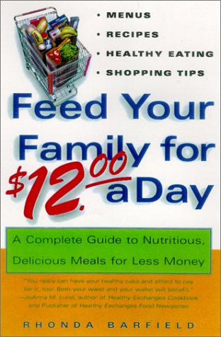Feed Your Family For $12.00 A Day: A Complete Guide to Nutritious, Delicious Meals for Less Money