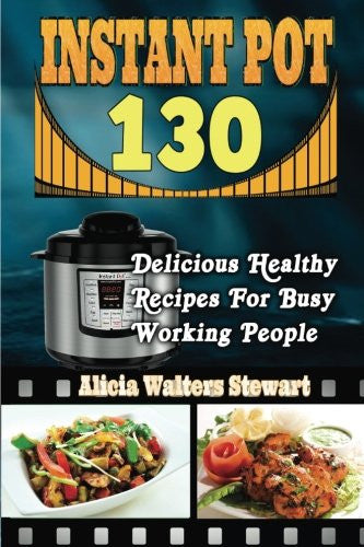 Instant Pot Recipes: 130 Delicious Healthy Recipes For Busy Working People( Instant Pot Cookbook, Instant Pot Recipes, Clean Eating, Weight Watchers, Healthy Cookbook, Paleo, Vegan)