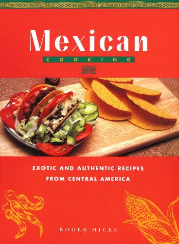 Mexican Cooking: Exotic and Authentic Recipes From Central America