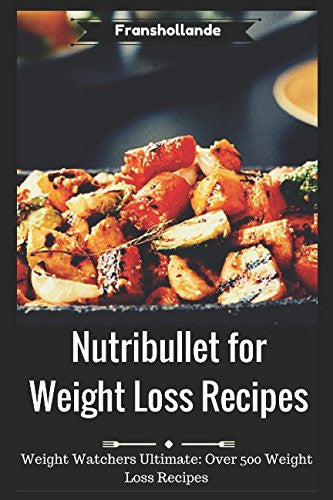Nutribullet for Weight Loss Recipes: Weight Watchers Ultimate Over 500 Weight Loss Recipes