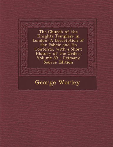 The Church of the Knights Templars in London: A Description of the Fabric and Its Contents, with a Short History of the Order, Volume 39