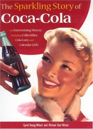 The Sparkling Story of Coca-Cola: An Entertaining History Including Collectibles, Coke Lore, and Calendar Girls by Young-Witzel, Gyvel, Witzel, Michael (2006) Paperback