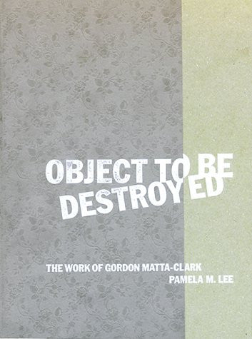 Object to Be Destroyed: The Work of Gordon Matta-Clark