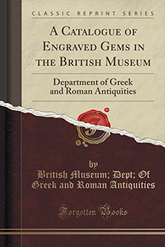A Catalogue of Engraved Gems in the British Museum: Department of Greek and Roman Antiquities (Classic Reprint)