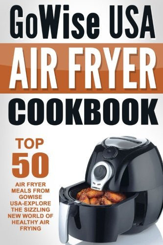 GoWise USA Air Fryer Cookbook: Top 50 Air Fryer Meals From GoWise USA-Explore The Sizzling New World Of Healthy Air Frying
