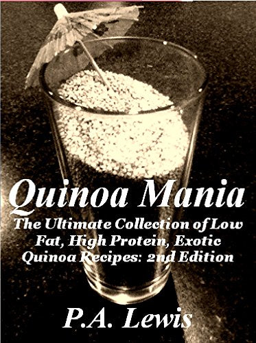 Quinoa Mania The Ultimate Collection of Low Fat, High Protein, Exotic Quinoa Recipes: 2nd Edition