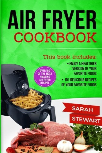 Air Fryer Cookbook: Enjoy a Healthier Version of Your Favorite Foods, 101 Delicious Recipes of your Favorite Foods