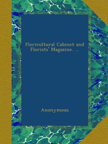 Floricultural Cabinet and Florists' Magazine. ...