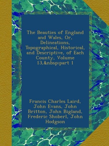 The Beauties of England and Wales, Or, Delineations, Topographical, Historical, and Descriptive, of Each County, Volume 13, part 1