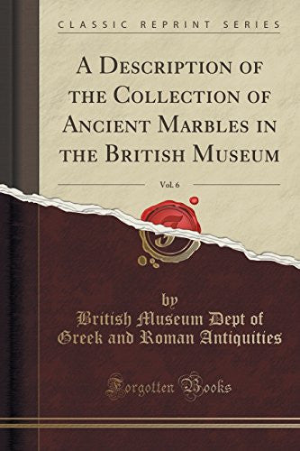 A Description of the Collection of Ancient Marbles in the British Museum, Vol. 6 (Classic Reprint)