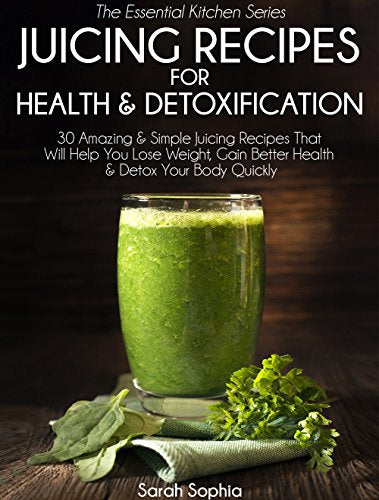 Juicing Recipes For Health & Detoxification: 30 Amazing & Simple Juicing Recipes That Will Help You Lose Weight, Gain Better Health, & Detox Your Body Quickly (Essential Kitchen Series Book 28)