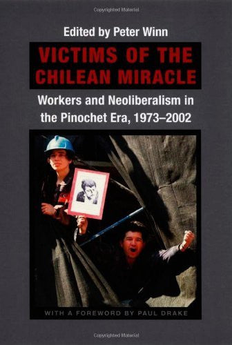 Victims of the Chilean Miracle: Workers and Neoliberalism in the Pinochet Era, 1973-2002: 1st (First) Edition
