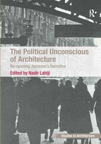 The Political Unconscious of Architecture: Re-opening Jameson's Narrative (Ashgate Studies in Architecture)