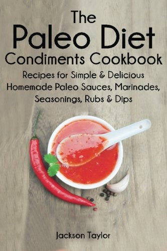 The Paleo Diet Condiments Cookbook: Recipes for Simple and Delicious Homemade Paleo Sauces, Marinades, Seasonings, Rubs and Dips