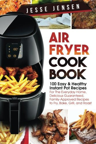 Air Fryer Cookbook: 100 Easy & Healthy Instant Pot Recipes For The Everyday Home, Delicious Guaranteed, Family-Approved Recipes to Fry, Bake, Grill, and Roast