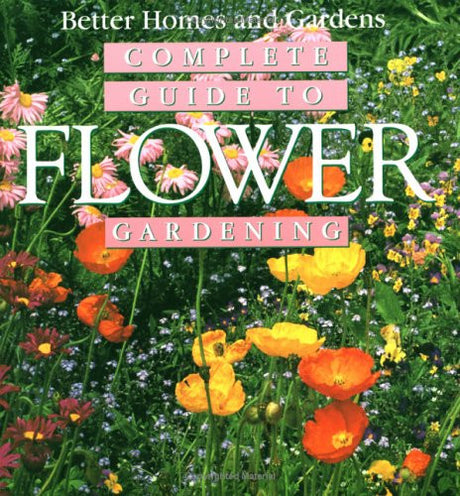 Complete Guide to Flower Gardening (Better Homes & Gardens)