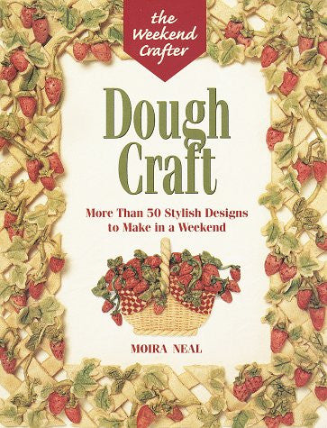 The Weekend Crafter: Dough Craft: More than 50 Stylish Designs to Make and Decorate in a Weekend