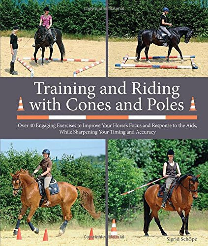 Training and Riding with Cones and Poles: Over 40 Engaging Exercises to Improve Your Horse's Focus and Response to the AIDS, While Sharpening Your Timing and Accuracy