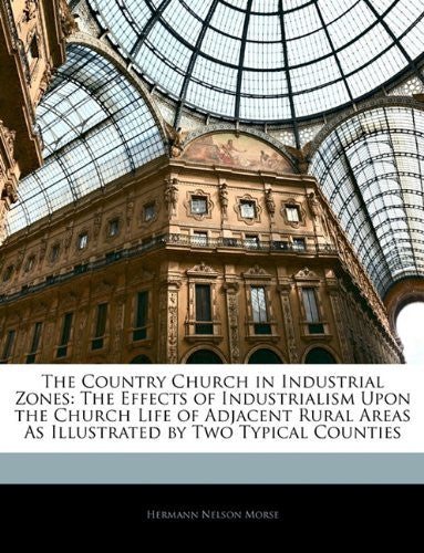 The Country Church in Industrial Zones: The Effects of Industrialism Upon the Church Life of Adjacent Rural Areas As Illustrated by Two Typical Counties