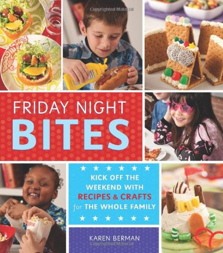 Friday Night Bites: Kick off the Weekend with Recipes and Crafts for the Whole Family