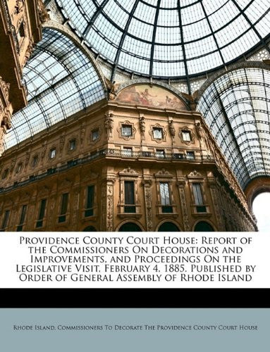 Providence County Court House: Report of the Commissioners On Decorations and Improvements, and Proceedings On the Legislative Visit, February 4, ... by Order of General Assembly of Rhode Island