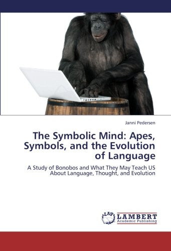 The Symbolic Mind: Apes, Symbols, and the Evolution of Language: A Study of Bonobos and What They May Teach US About Language, Thought, and Evolution