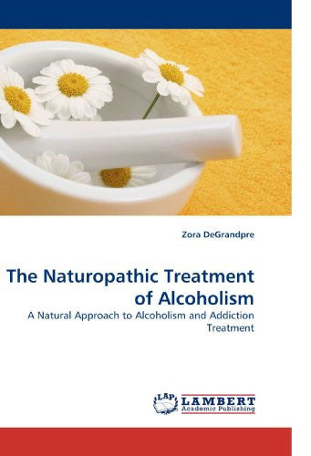 The Naturopathic Treatment of Alcoholism: A Natural Approach to Alcoholism and Addiction Treatment