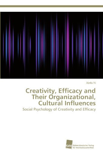 Creativity, Efficacy and Their Organizational, Cultural Influences: Social Psychology of Creativity and Efficacy