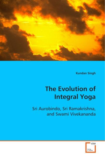 The Evolution of Integral Yoga: Sri Aurobindo, Sri Ramakrishna, and Swami Vivekananda