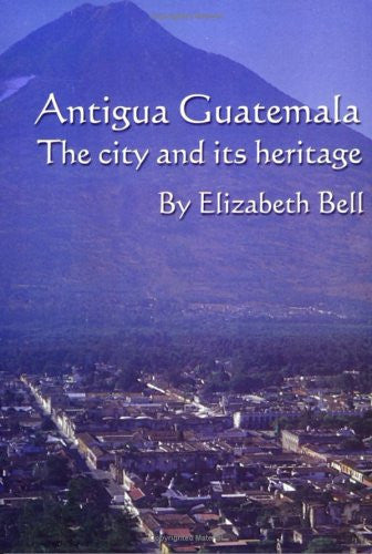 Antigua Guatemala: The City and Its Heritage