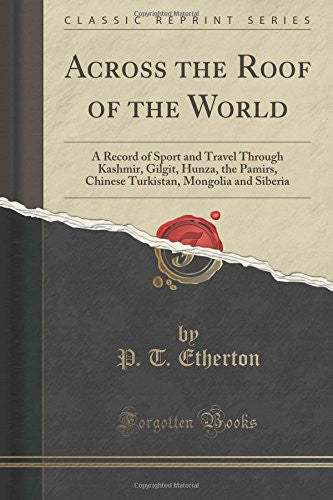 Across the Roof of the World: A Record of Sport and Travel Through Kashmir, Gilgit, Hunza, the Pamirs, Chinese Turkistan, Mongolia and Siberia (Classic Reprint)