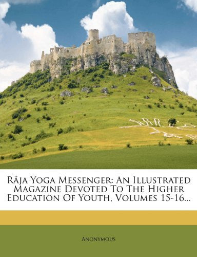 Râja Yoga Messenger: An Illustrated Magazine Devoted To The Higher Education Of Youth, Volumes 15-16...