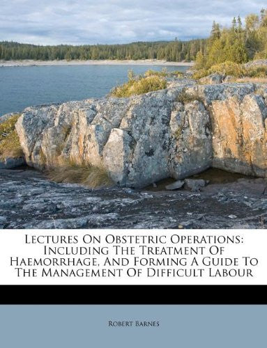 Lectures On Obstetric Operations: Including The Treatment Of Haemorrhage, And Forming A Guide To The Management Of Difficult Labour